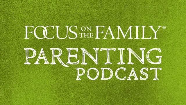 Focus on Parenting Podcast - Focus on the Family
