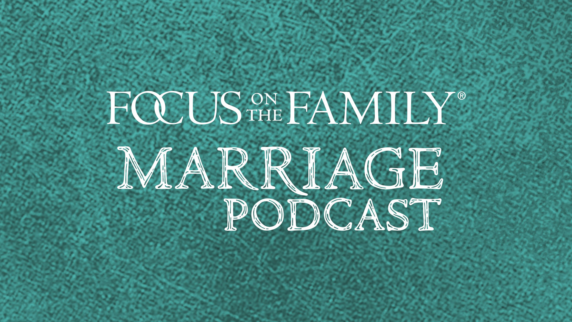 Focus on Marriage Podcast - Focus on the Family