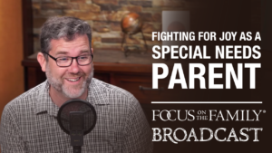 """Promotional image for Focus on the Family broadcast """"Fighting for Joy as a Special Needs Parent"""""""